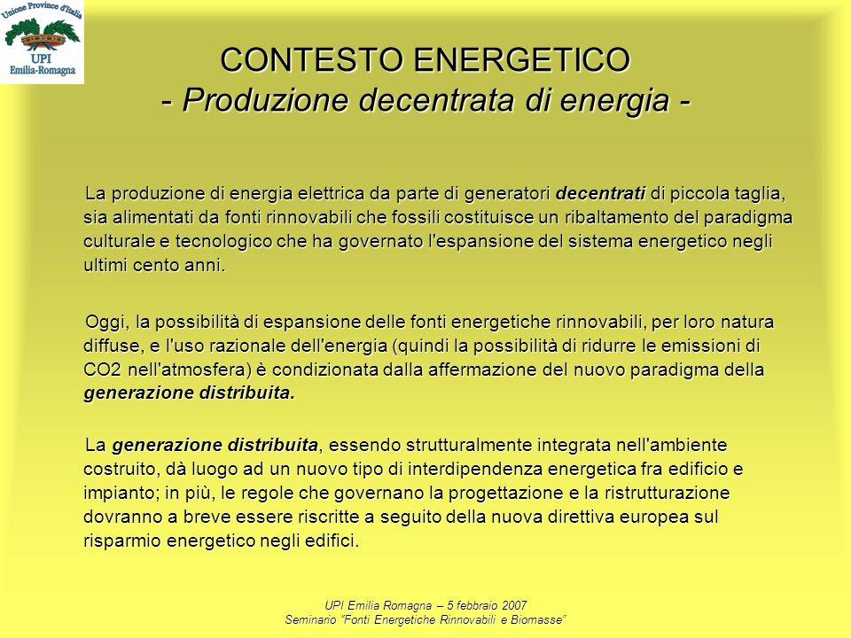 UPI Emilia Romagna – 5 febbraio 2007 Seminario Fonti Energetiche Rinnovabili e Biomasse CONTESTO ENERGETICO - Produzione decentrata di energia - La pr