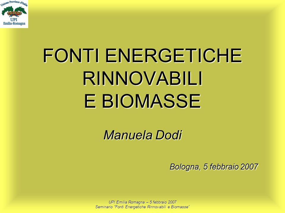 UPI Emilia Romagna – 5 febbraio 2007 Seminario Fonti Energetiche Rinnovabili e Biomasse FONTI ENERGETICHE RINNOVABILI E BIOMASSE Manuela Dodi Bologna,