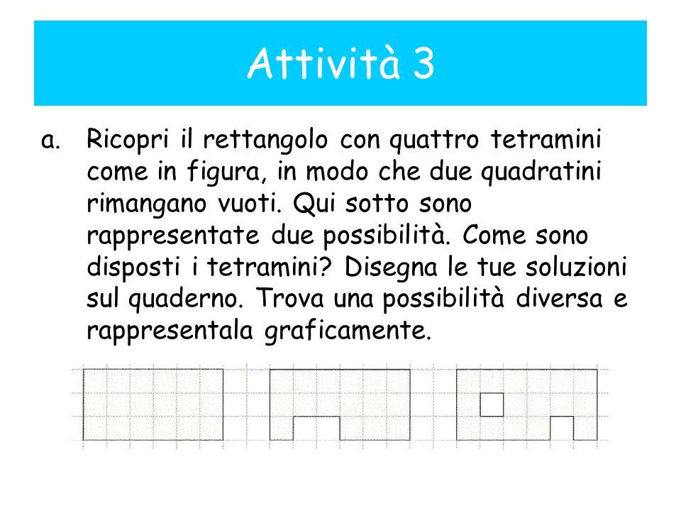 a.Ricopri il rettangolo con quattro tetramini come in figura, in modo che due quadratini rimangano vuoti. Qui sotto sono rappresentate due possibilità