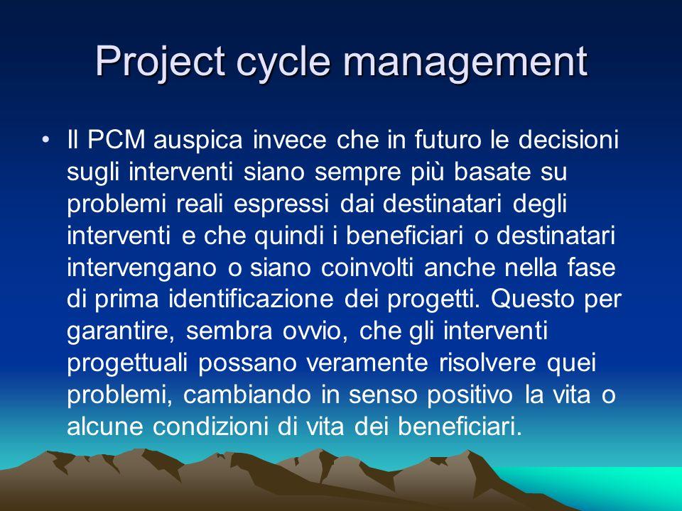 Project cycle management Il PCM auspica invece che in futuro le decisioni sugli interventi siano sempre più basate su problemi reali espressi dai dest