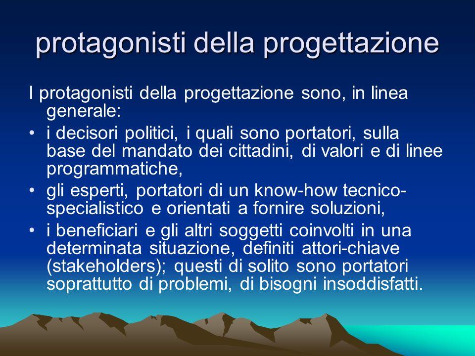 protagonisti della progettazione I protagonisti della progettazione sono, in linea generale: i decisori politici, i quali sono portatori, sulla base d