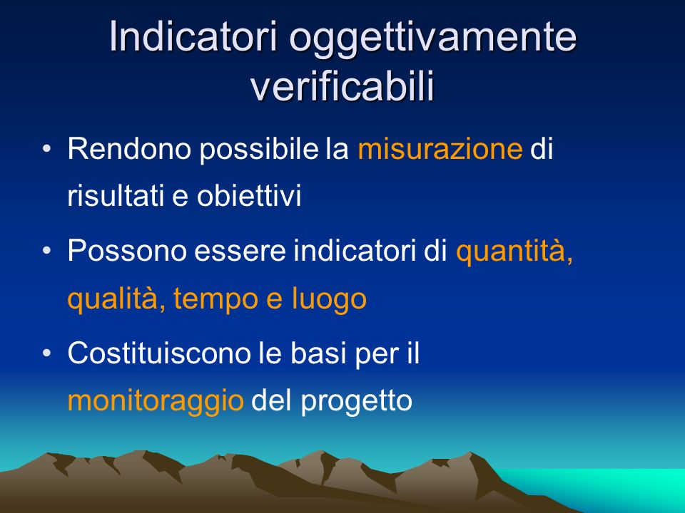 Indicatori oggettivamente verificabili Rendono possibile la misurazione di risultati e obiettivi Possono essere indicatori di quantità, qualità, tempo