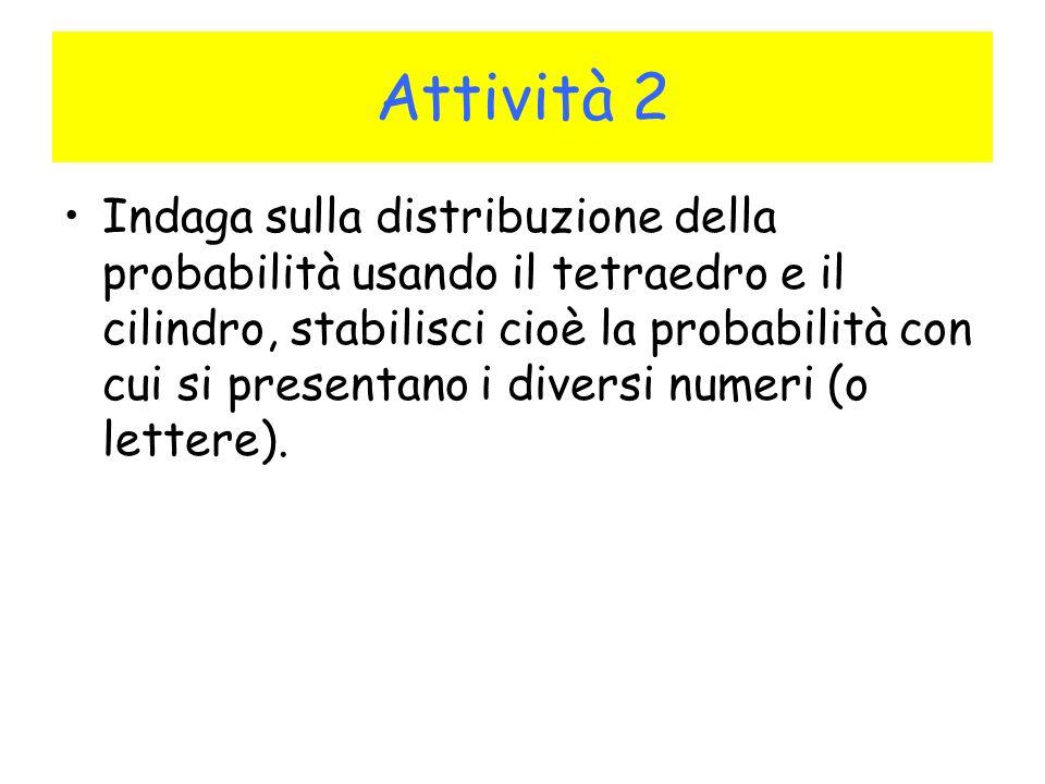 Attività 2 Indaga sulla distribuzione della probabilità usando il tetraedro e il cilindro, stabilisci cioè la probabilità con cui si presentano i diversi numeri (o lettere).
