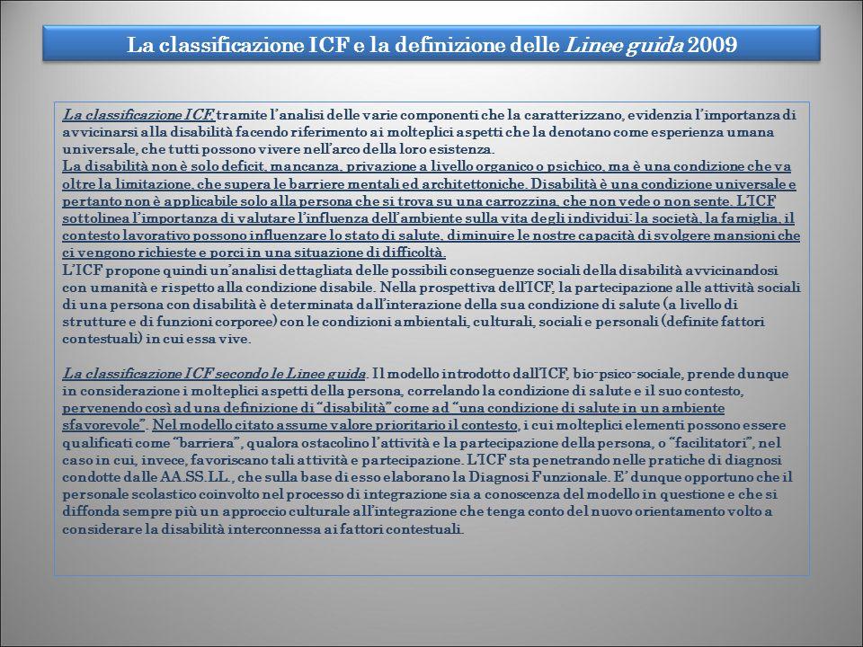 La classificazione ICF e la definizione delle Linee guida 2009 4 La classificazione ICF, tramite lanalisi delle varie componenti che la caratterizzano, evidenzia limportanza di avvicinarsi alla disabilità facendo riferimento ai molteplici aspetti che la denotano come esperienza umana universale, che tutti possono vivere nellarco della loro esistenza.