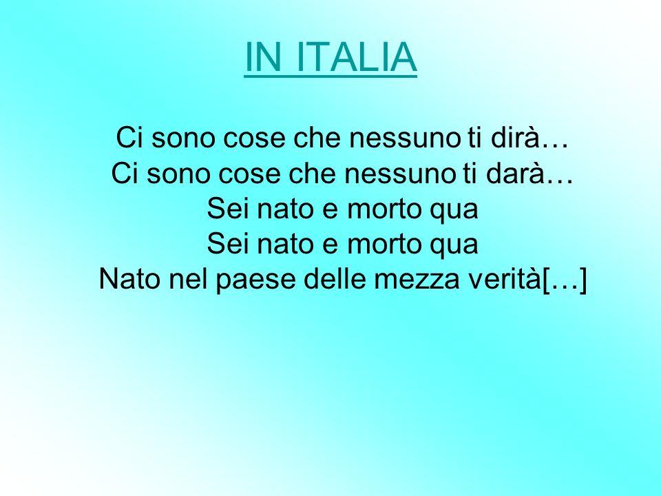 IN ITALIA Ci sono cose che nessuno ti dirà… Ci sono cose che nessuno ti darà… Sei nato e morto qua Sei nato e morto qua Nato nel paese delle mezza ver
