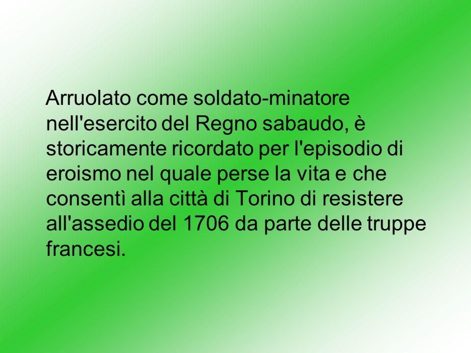 Arruolato come soldato-minatore nell esercito del Regno sabaudo, è storicamente ricordato per l episodio di eroismo nel quale perse la vita e che consentì alla città di Torino di resistere all assedio del 1706 da parte delle truppe francesi.