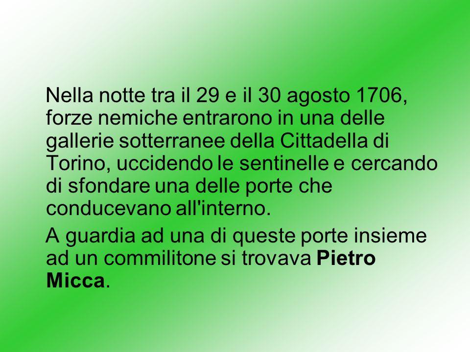 Nella notte tra il 29 e il 30 agosto 1706, forze nemiche entrarono in una delle gallerie sotterranee della Cittadella di Torino, uccidendo le sentinelle e cercando di sfondare una delle porte che conducevano all interno.