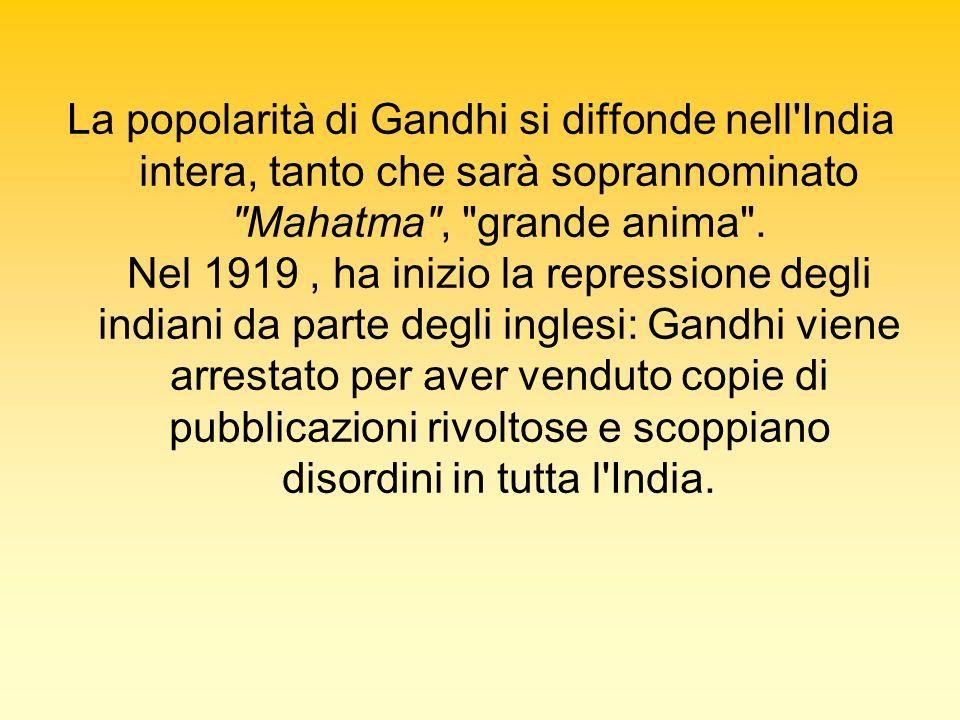 La popolarità di Gandhi si diffonde nell India intera, tanto che sarà soprannominato Mahatma , grande anima .
