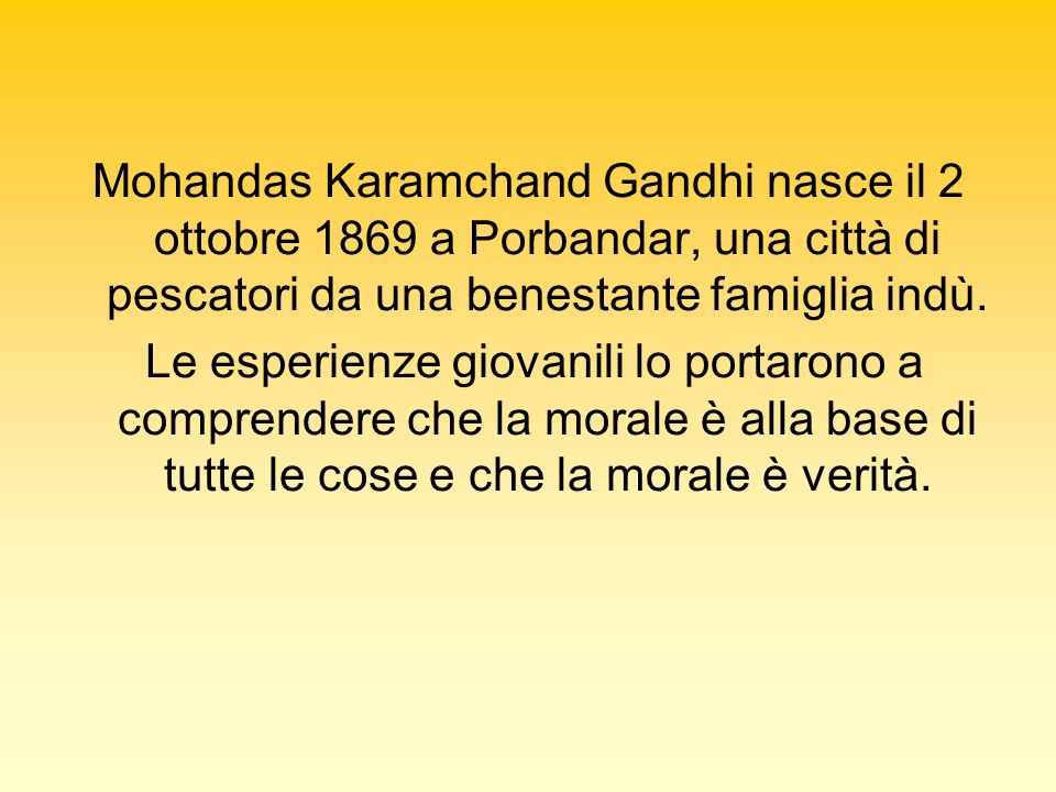 Mohandas Karamchand Gandhi nasce il 2 ottobre 1869 a Porbandar, una città di pescatori da una benestante famiglia indù.