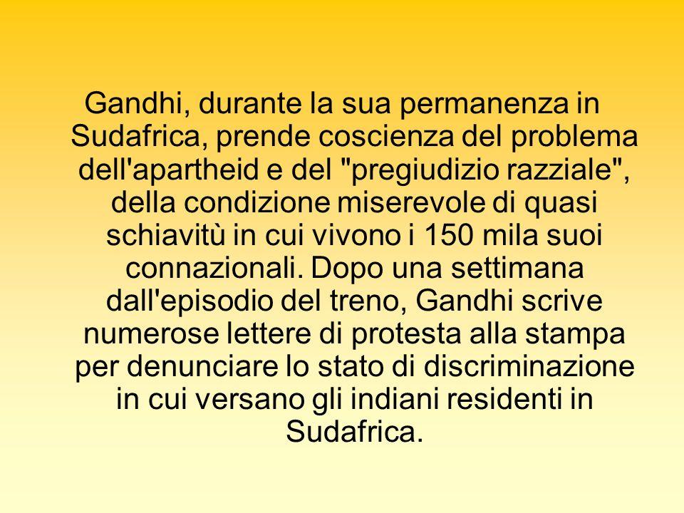 Gandhi, durante la sua permanenza in Sudafrica, prende coscienza del problema dell apartheid e del pregiudizio razziale , della condizione miserevole di quasi schiavitù in cui vivono i 150 mila suoi connazionali.