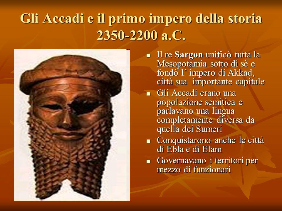 Gli Accadi e il primo impero della storia 2350-2200 a.C. Il re Sargon unificò tutta la Mesopotamia sotto di sè e fondò l impero di Akkad, città sua im