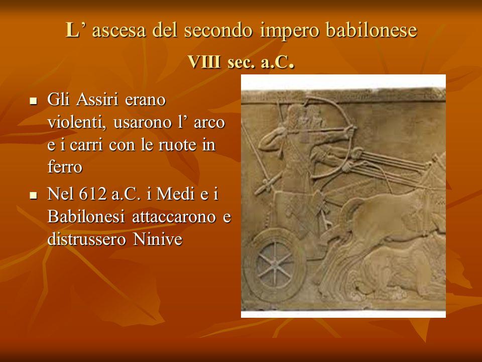 L ascesa del secondo impero babilonese VIII sec. a.C. Gli Assiri erano violenti, usarono l arco e i carri con le ruote in ferro Gli Assiri erano viole