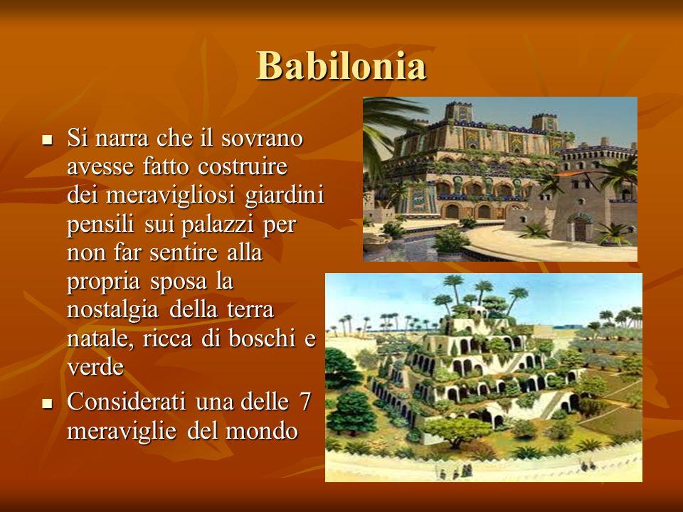 Babilonia Si narra che il sovrano avesse fatto costruire dei meravigliosi giardini pensili sui palazzi per non far sentire alla propria sposa la nosta