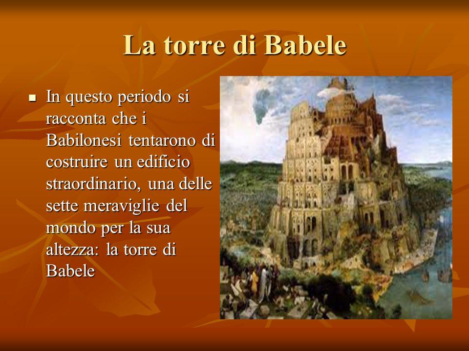 La torre di Babele In questo periodo si racconta che i Babilonesi tentarono di costruire un edificio straordinario, una delle sette meraviglie del mon
