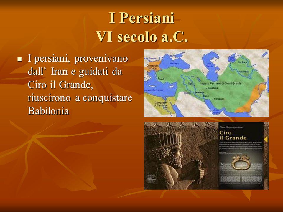 I Persiani VI secolo a.C. I persiani, provenivano dall Iran e guidati da Ciro il Grande, riuscirono a conquistare Babilonia I persiani, provenivano da