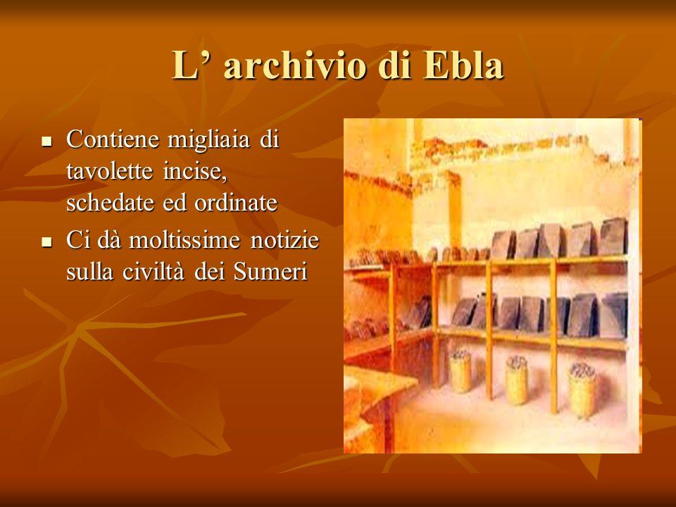 L archivio di Ebla Contiene migliaia di tavolette incise, schedate ed ordinate Contiene migliaia di tavolette incise, schedate ed ordinate Ci dà molti
