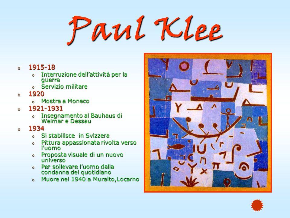 Paul Klee o 1915-18 o Interruzione dellattività per la guerra o Servizio militare o 1920 o Mostra a Monaco o 1921-1931 o Insegnamento al Bauhaus di Weimar e Dessau o 1934 o Si stabilisce in Svizzera o Pittura appassionata rivolta verso luomo o Proposta visuale di un nuovo universo o Per sollevare luomo dalla condanna del quotidiano o Muore nel 1940 a Muralto,Locarno