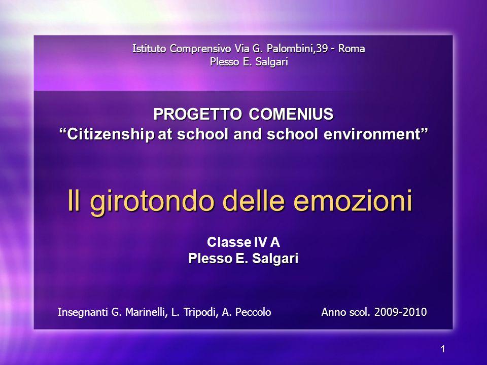 1 Il girotondo delle emozioni Classe IV A Plesso E. Salgari Istituto Comprensivo Via G. Palombini,39 - Roma Plesso E. Salgari Insegnanti G. Marinelli,