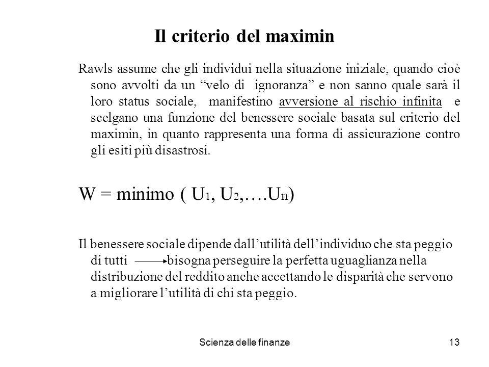 Scienza delle finanze13 Il criterio del maximin Rawls assume che gli individui nella situazione iniziale, quando cioè sono avvolti da un velo di ignor