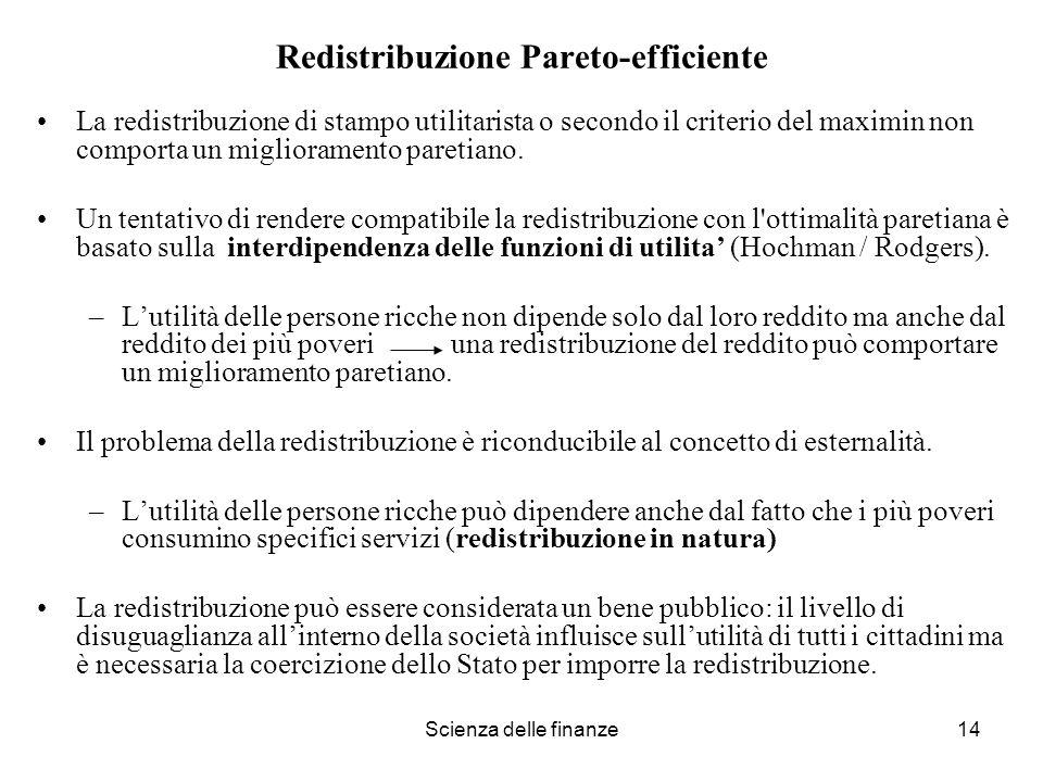 Scienza delle finanze14 Redistribuzione Pareto-efficiente La redistribuzione di stampo utilitarista o secondo il criterio del maximin non comporta un
