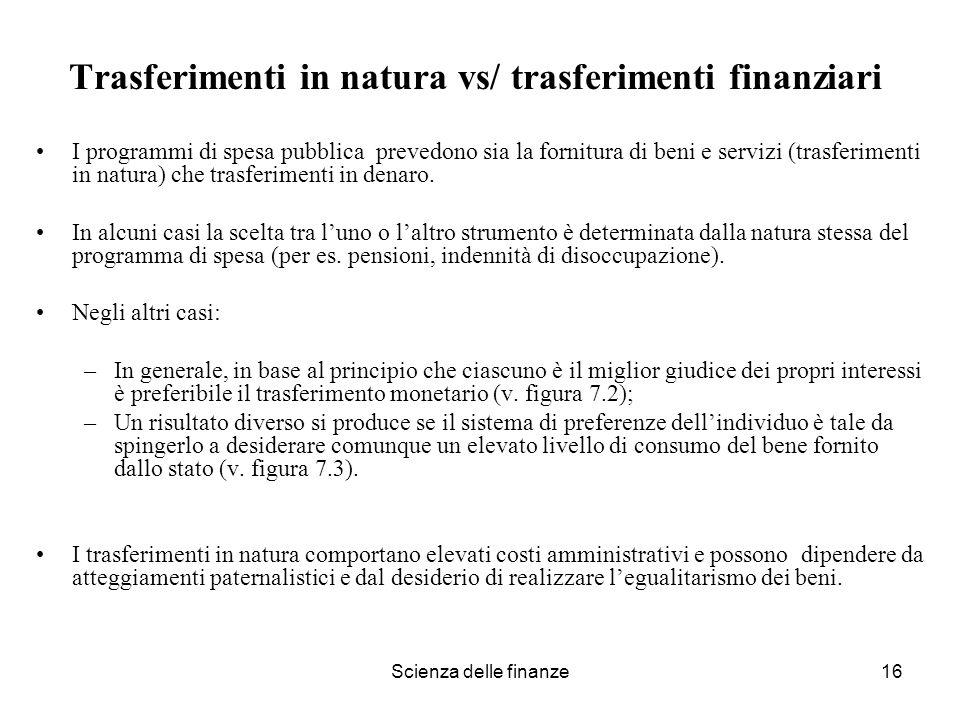 Scienza delle finanze16 Trasferimenti in natura vs/ trasferimenti finanziari I programmi di spesa pubblica prevedono sia la fornitura di beni e serviz