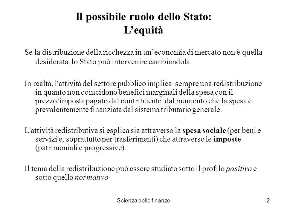 Scienza delle finanze2 Il possibile ruolo dello Stato: Lequità Se la distribuzione della ricchezza in uneconomia di mercato non è quella desiderata, l