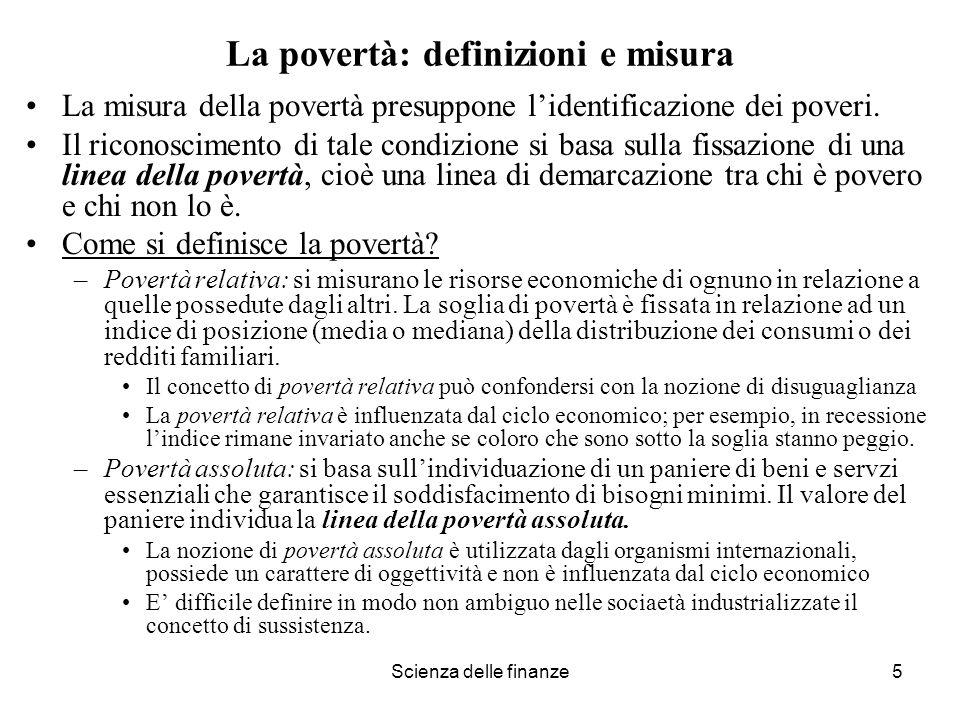 Scienza delle finanze5 La povertà: definizioni e misura La misura della povertà presuppone lidentificazione dei poveri. Il riconoscimento di tale cond
