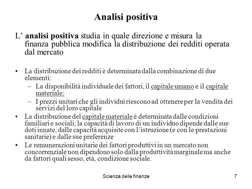 Scienza delle finanze7 Analisi positiva L analisi positiva studia in quale direzione e misura la finanza pubblica modifica la distribuzione dei reddit