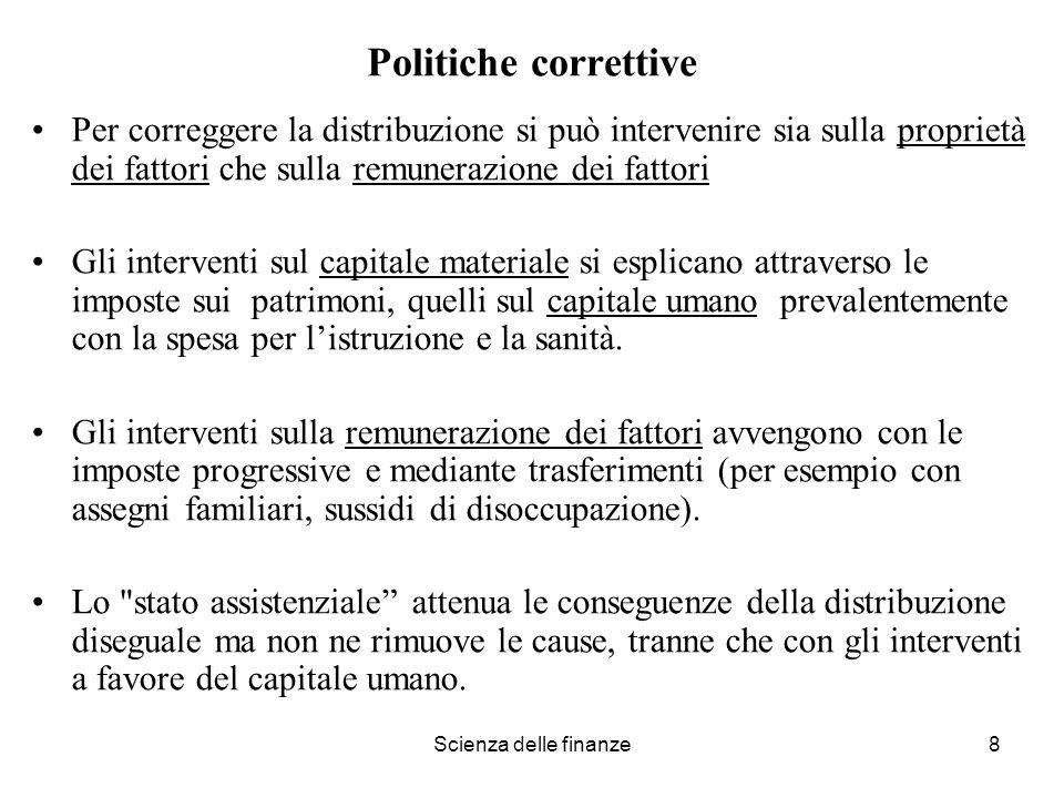 Scienza delle finanze8 Politiche correttive Per correggere la distribuzione si può intervenire sia sulla proprietà dei fattori che sulla remunerazione