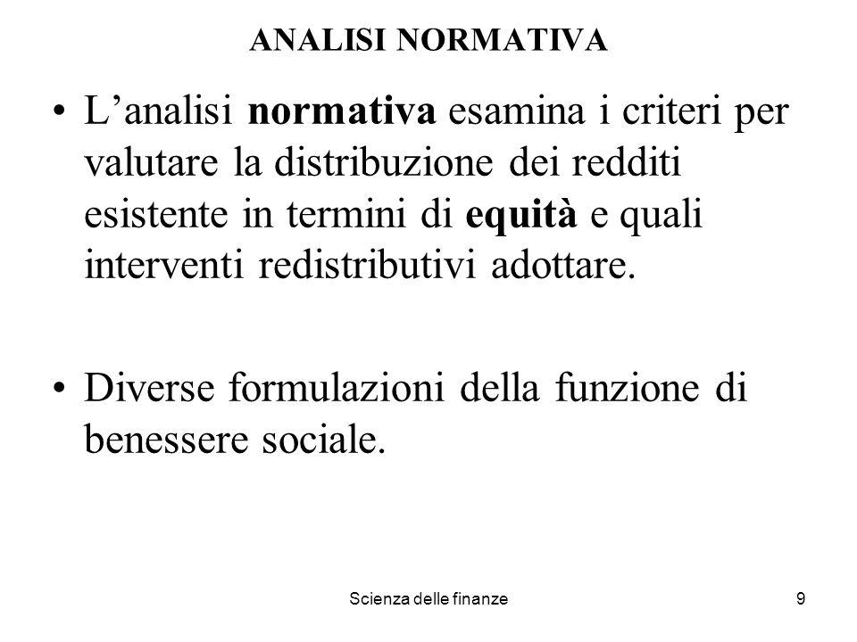 Scienza delle finanze9 ANALISI NORMATIVA Lanalisi normativa esamina i criteri per valutare la distribuzione dei redditi esistente in termini di equità
