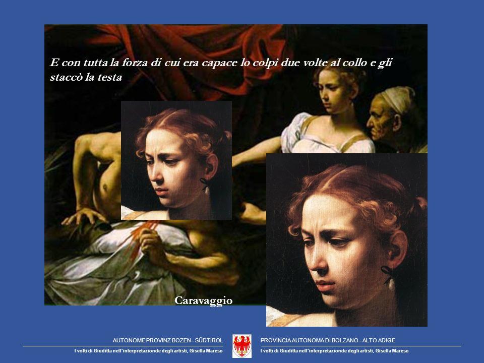 Caravaggio E con tutta la forza di cui era capace lo colpì due volte al collo e gli staccò la testa AUTONOME PROVINZ BOZEN - SÜDTIROLPROVINCIA AUTONOMA DI BOLZANO - ALTO ADIGE I volti di Giuditta nellinterpretazionde degli artisti, Gisella Mareso