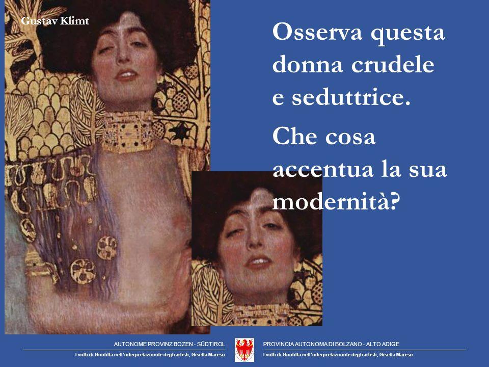 Gustav Klimt AUTONOME PROVINZ BOZEN - SÜDTIROLPROVINCIA AUTONOMA DI BOLZANO - ALTO ADIGE I volti di Giuditta nellinterpretazionde degli artisti, Gisella Mareso Osserva questa donna crudele e seduttrice.