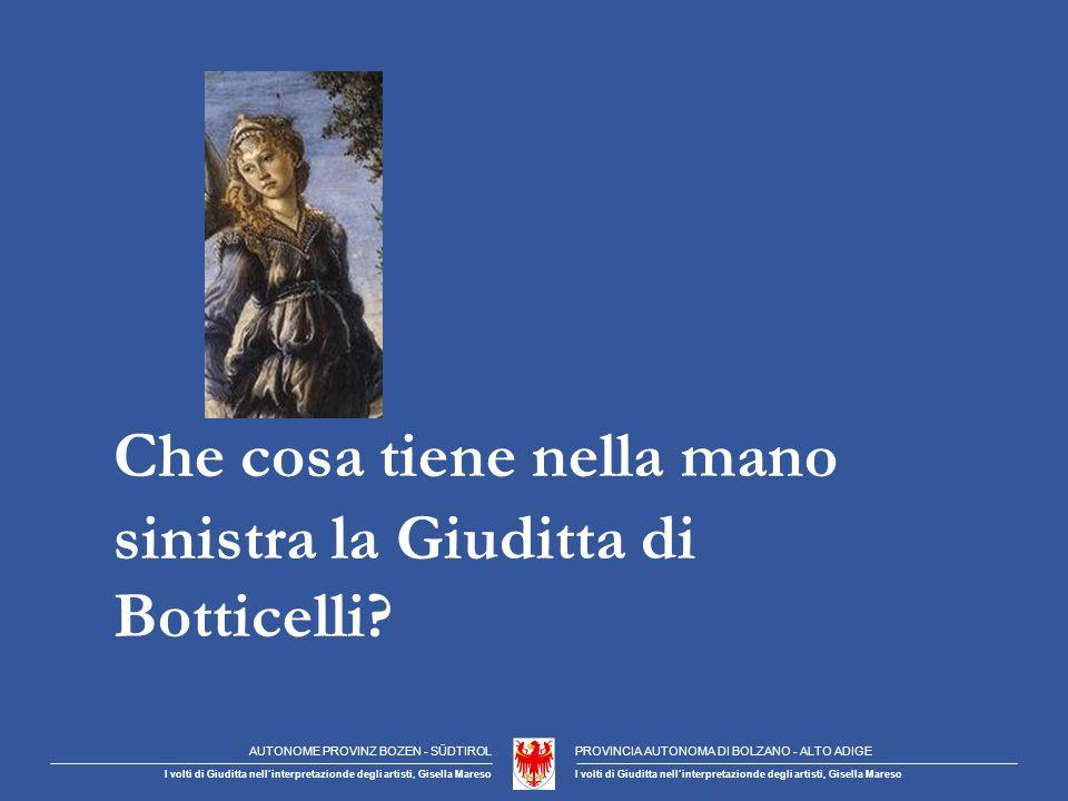 AUTONOME PROVINZ BOZEN - SÜDTIROLPROVINCIA AUTONOMA DI BOLZANO - ALTO ADIGE I volti di Giuditta nellinterpretazionde degli artisti, Gisella Mareso Che cosa tiene nella mano sinistra la Giuditta di Botticelli?