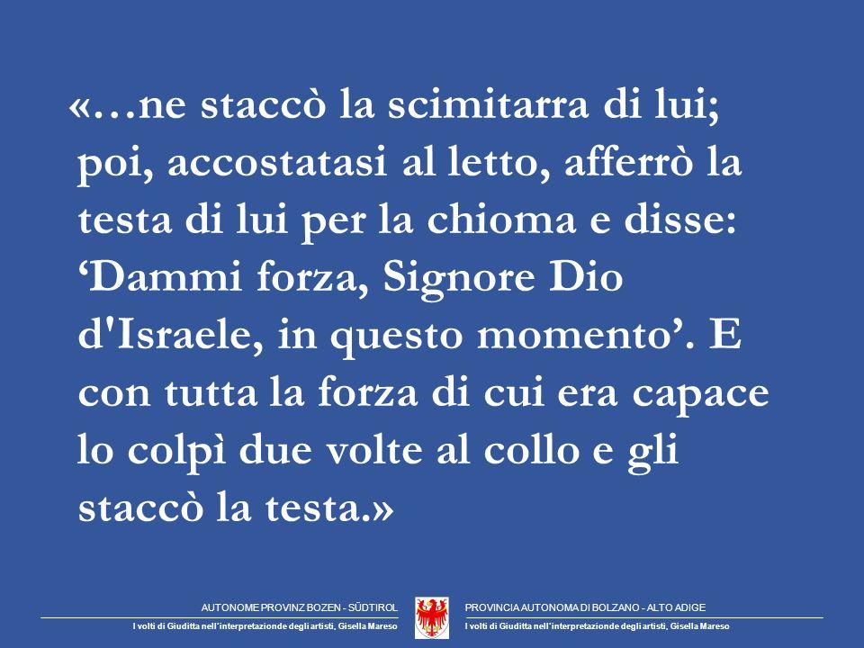 «…ne staccò la scimitarra di lui; poi, accostatasi al letto, afferrò la testa di lui per la chioma e disse: Dammi forza, Signore Dio d Israele, in questo momento.