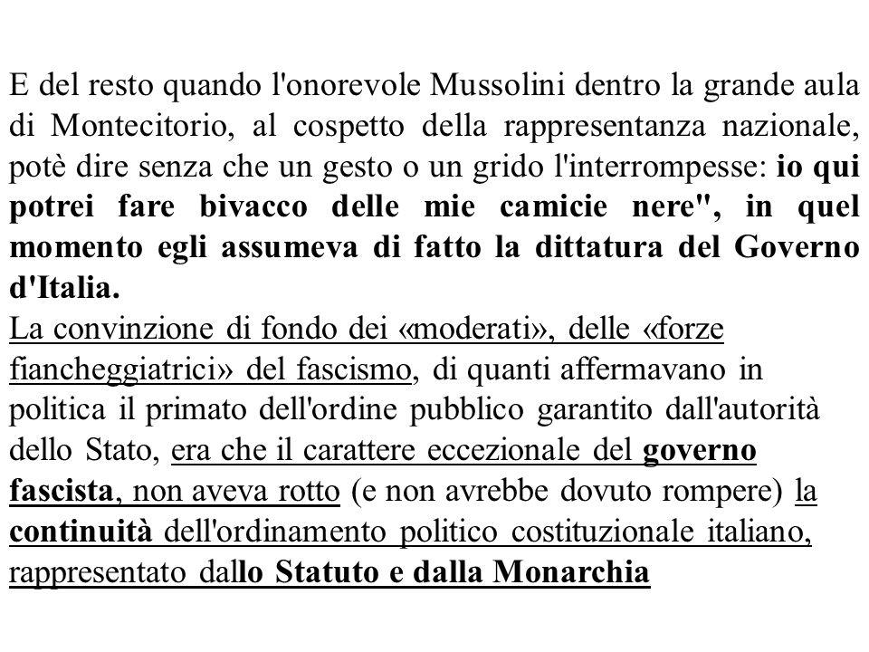 E del resto quando l onorevole Mussolini dentro la grande aula di Montecitorio, al cospetto della rappresentanza nazionale, potè dire senza che un gesto o un grido l interrompesse: io qui potrei fare bivacco delle mie camicie nere , in quel momento egli assumeva di fatto la dittatura del Governo d Italia.