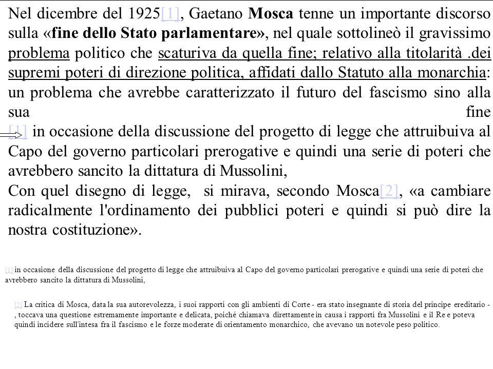 Nel dicembre del 1925[1], Gaetano Mosca tenne un importante discorso sulla «fine dello Stato parlamentare», nel quale sottolineò il gravissimo problema politico che scaturiva da quella fine; relativo alla titolarità.dei supremi poteri di direzione politica, affidati dallo Statuto alla monarchia: un problema che avrebbe caratterizzato il futuro del fascismo sino alla sua fine [1] in occasione della discussione del progetto di legge che attruibuiva al Capo del governo particolari prerogative e quindi una serie di poteri che avrebbero sancito la dittatura di Mussolini,[1] Con quel disegno di legge, si mirava, secondo Mosca[2], «a cambiare radicalmente l ordinamento dei pubblici poteri e quindi si può dire la nostra costituzione».[2] [1][1] in occasione della discussione del progetto di legge che attruibuiva al Capo del governo particolari prerogative e quindi una serie di poteri che avrebbero sancito la dittatura di Mussolini, [2][2] La critica di Mosca, data la sua autorevolezza, i suoi rapporti con gli ambienti di Corte - era stato insegnante di storia del principe ereditario -, toccava una questione estremamente importante e delicata, poiché chiamava direttamente in causa i rapporti fra Mussolini e il Re e poteva quindi incidere sull intesa fra il fascismo e le forze moderate di orientamento monarchico, che avevano un notevole peso politico.