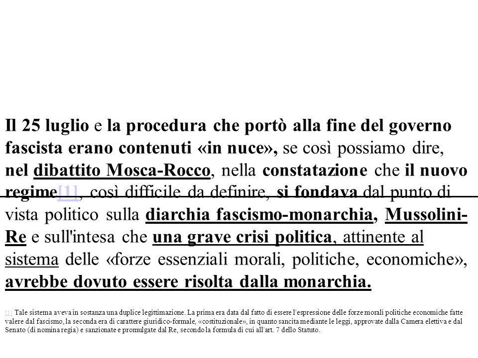 Il 25 luglio e la procedura che portò alla fine del governo fascista erano contenuti «in nuce», se così possiamo dire, nel dibattito Mosca-Rocco, nella constatazione che il nuovo regime[1], così difficile da definire, si fondava dal punto di vista politico sulla diarchia fascismo-monarchia, Mussolini- Re e sull intesa che una grave crisi politica, attinente al sistema delle «forze essenziali morali, politiche, economiche», avrebbe dovuto essere risolta dalla monarchia.[1] [1] Tale sistema aveva in sostanza una duplice legittimazione.