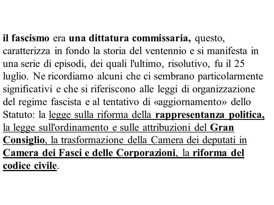 il fascismo era una dittatura commissaria, questo, caratterizza in fondo la storia del ventennio e si manifesta in una serie di episodi, dei quali l ultimo, risolutivo, fu il 25 luglio.
