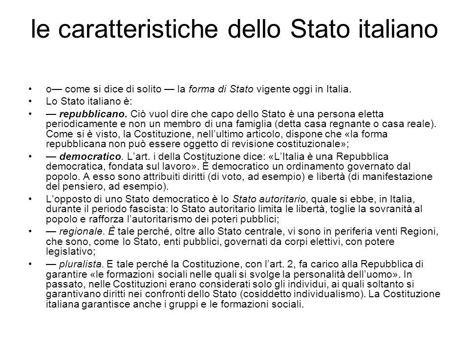 le caratteristiche dello Stato italiano o come si dice di solito la forma di Stato vigente oggi in Italia. Lo Stato italiano è: repubblicano. Ciò vuol