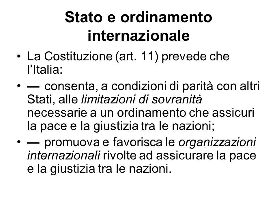 Stato e ordinamento internazionale La Costituzione (art. 11) prevede che lItalia: consenta, a condizioni di parità con altri Stati, alle limitazioni d
