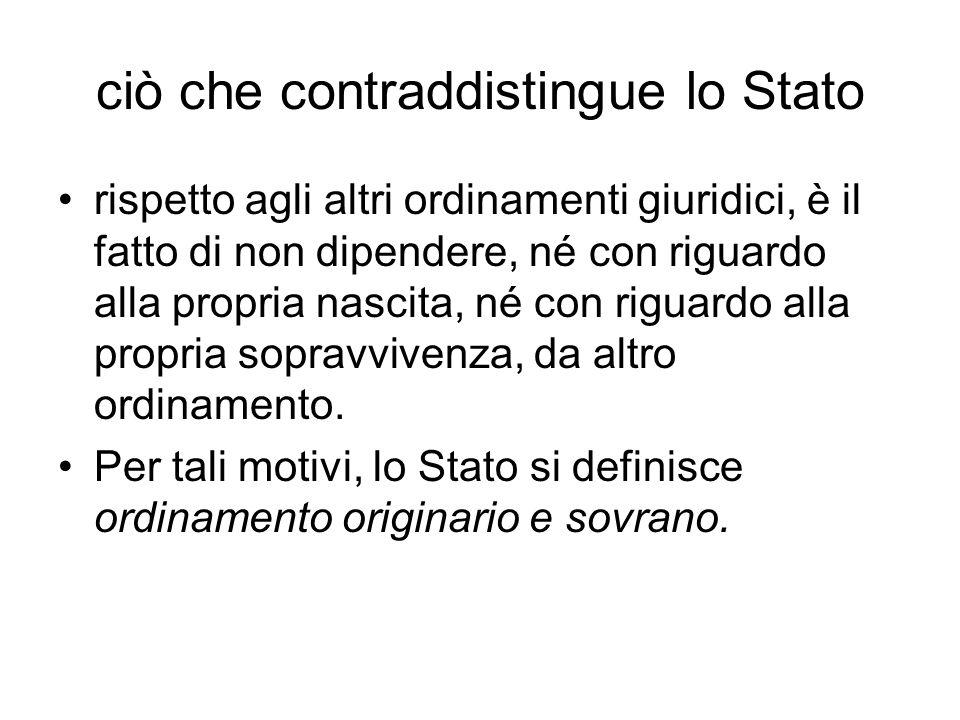ciò che contraddistingue lo Stato rispetto agli altri ordinamenti giuridici, è il fatto di non dipendere, né con riguardo alla propria nascita, né con