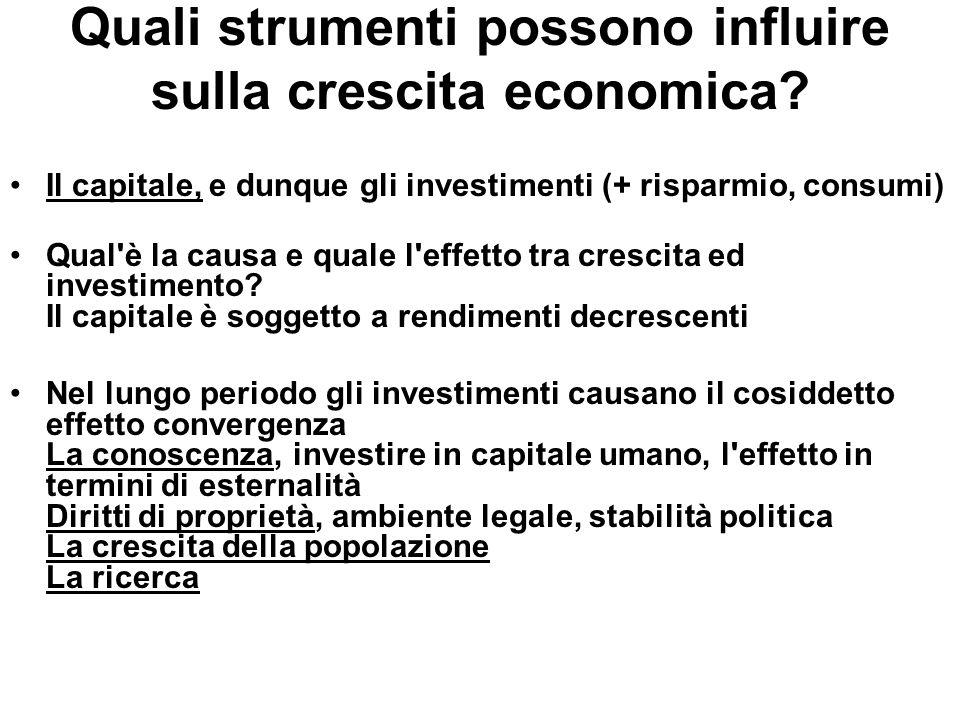 Quali strumenti possono influire sulla crescita economica? Il capitale, e dunque gli investimenti (+ risparmio, consumi) Qual'è la causa e quale l'eff