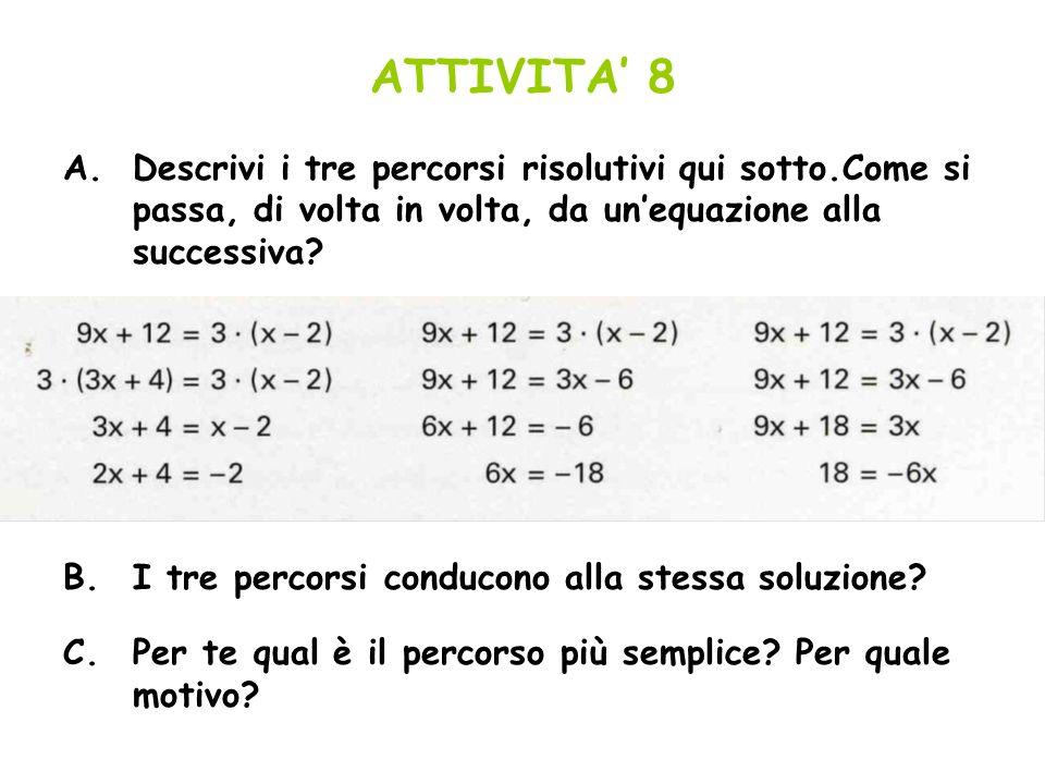 ATTIVITA 8 A.Descrivi i tre percorsi risolutivi qui sotto.Come si passa, di volta in volta, da unequazione alla successiva? B.I tre percorsi conducono
