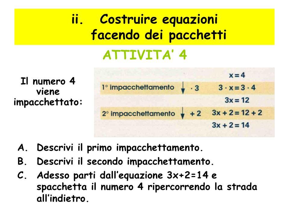 ii.Costruire equazioni facendo dei pacchetti ATTIVITA 4 A.Descrivi il primo impacchettamento. B.Descrivi il secondo impacchettamento. C.Adesso parti d