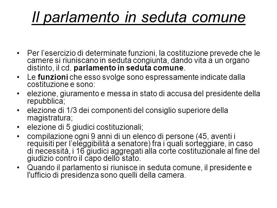 Il parlamento in seduta comune Per lesercizio di determinate funzioni, la costituzione prevede che le camere si riuniscano in seduta congiunta, dando vita a un organo distinto, il cd.