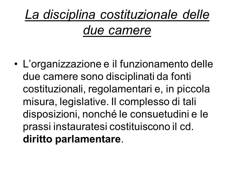 La disciplina costituzionale delle due camere Lorganizzazione e il funzionamento delle due camere sono disciplinati da fonti costituzionali, regolamentari e, in piccola misura, legislative.