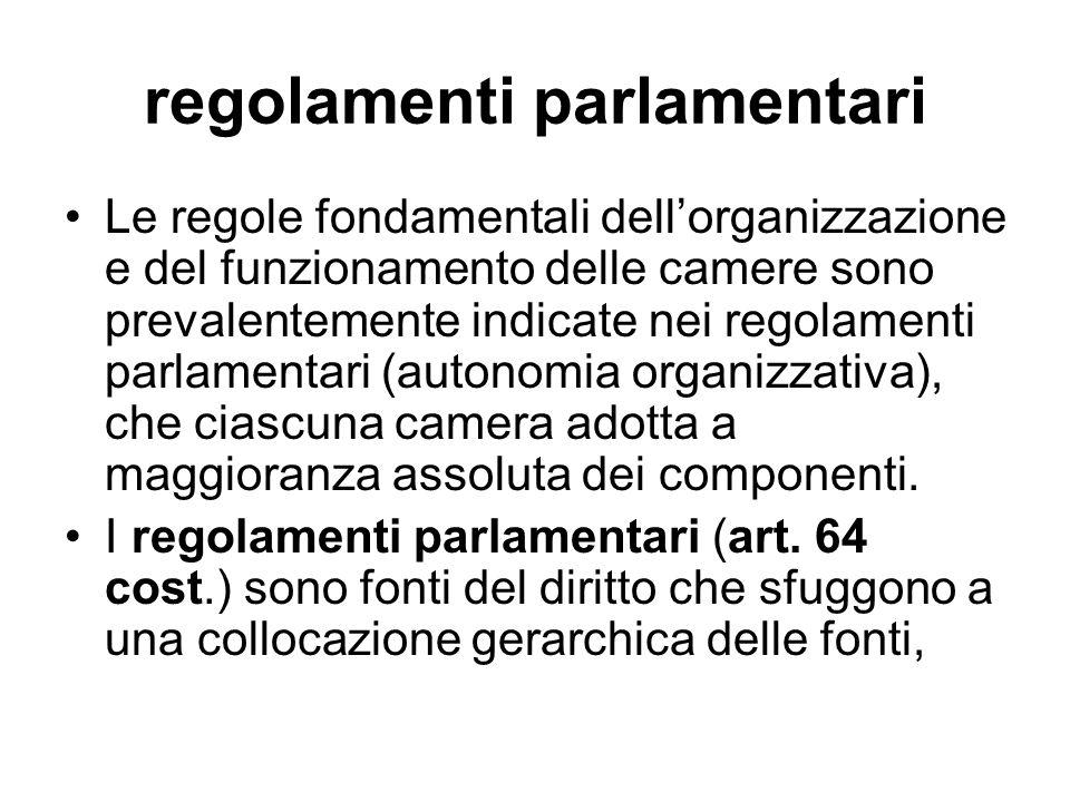 regolamenti parlamentari Le regole fondamentali dellorganizzazione e del funzionamento delle camere sono prevalentemente indicate nei regolamenti parlamentari (autonomia organizzativa), che ciascuna camera adotta a maggioranza assoluta dei componenti.