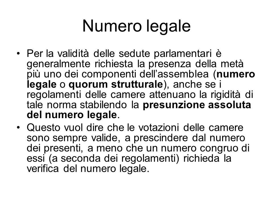 Numero legale Per la validità delle sedute parlamentari è generalmente richiesta la presenza della metà più uno dei componenti dellassemblea (numero legale o quorum strutturale), anche se i regolamenti delle camere attenuano la rigidità di tale norma stabilendo la presunzione assoluta del numero legale.