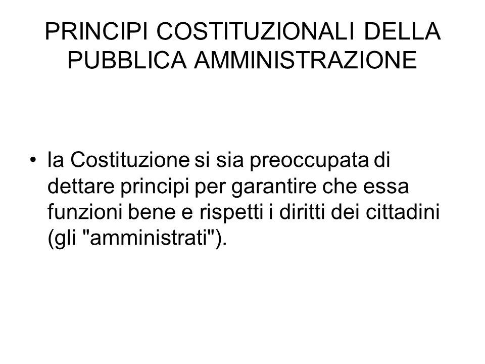 PRINCIPI COSTITUZIONALI DELLA PUBBLICA AMMINISTRAZIONE la Costituzione si sia preoccupata di dettare principi per garantire che essa funzioni bene e r