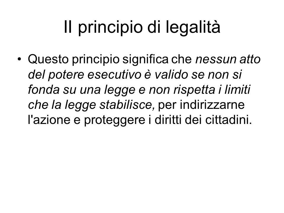 II principio di legalità Questo principio significa che nessun atto del potere esecutivo è valido se non si fonda su una legge e non rispetta i limiti